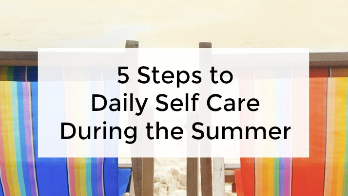 5 steps to daily self care during the summer months