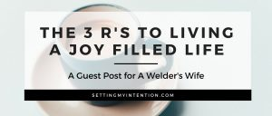 The 3 R's to Living a Joy Filled Life