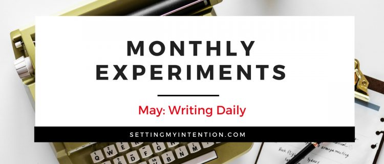 Monthly experiment for May was Writing Daily